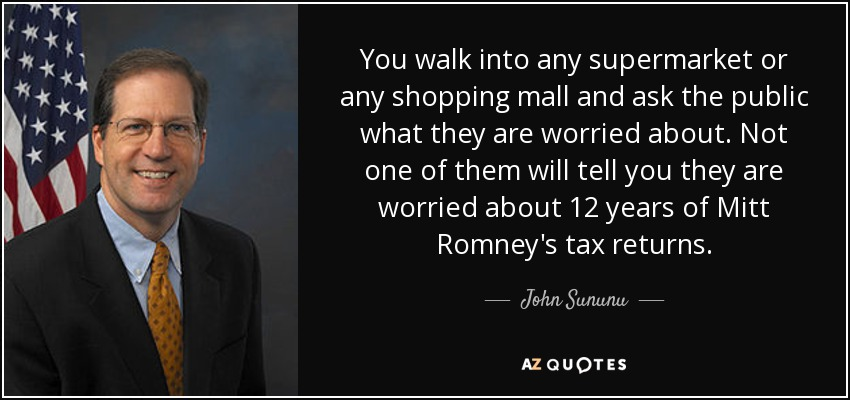 You walk into any supermarket or any shopping mall and ask the public what they are worried about. Not one of them will tell you they are worried about 12 years of Mitt Romney's tax returns. - John Sununu