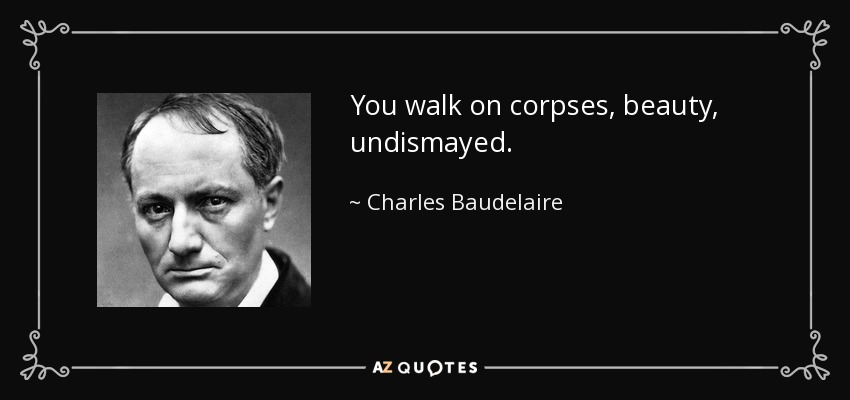 You walk on corpses, beauty, undismayed. - Charles Baudelaire