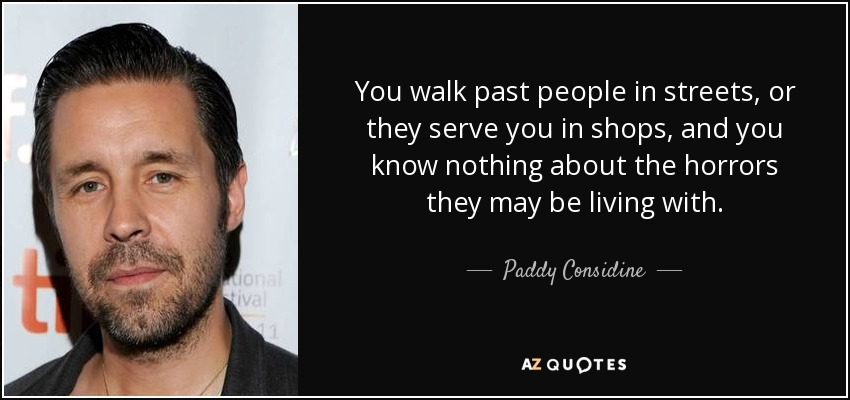 You walk past people in streets, or they serve you in shops, and you know nothing about the horrors they may be living with. - Paddy Considine
