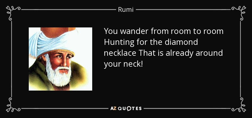 You wander from room to room Hunting for the diamond necklace That is already around your neck! - Rumi