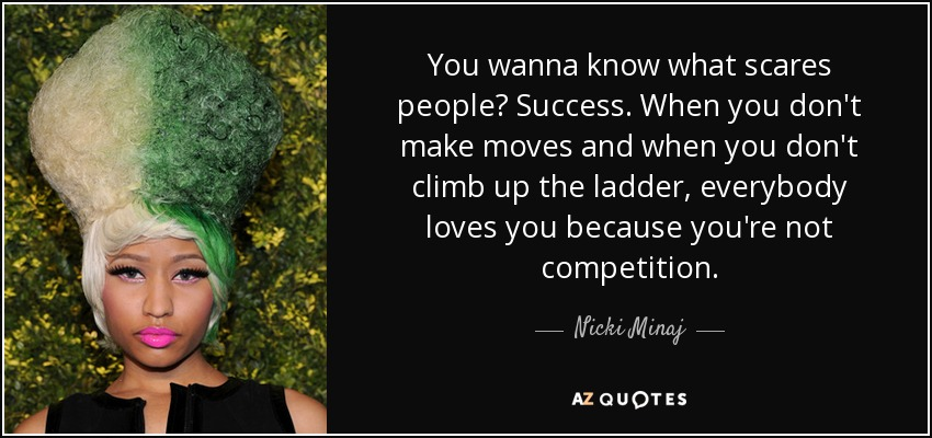 You wanna know what scares people? Success. When you don't make moves and when you don't climb up the ladder, everybody loves you because you're not competition. - Nicki Minaj