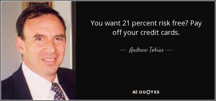 You want 21 percent risk free? Pay off your credit cards. - Andrew Tobias