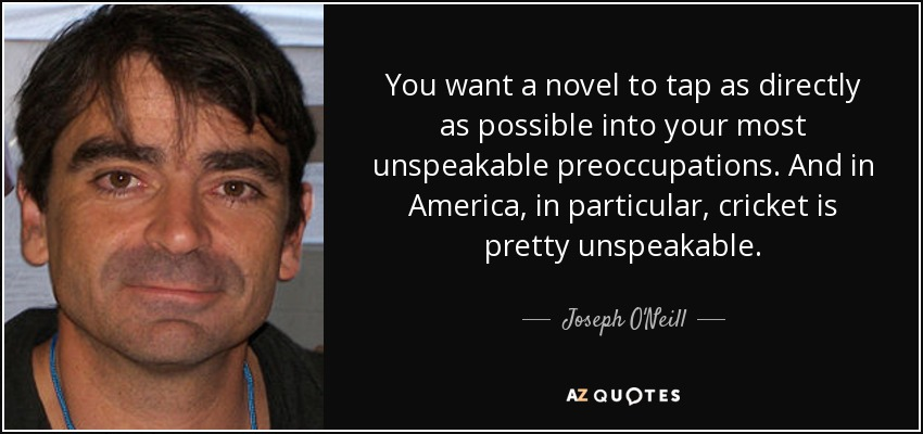 You want a novel to tap as directly as possible into your most unspeakable preoccupations. And in America, in particular, cricket is pretty unspeakable. - Joseph O'Neill