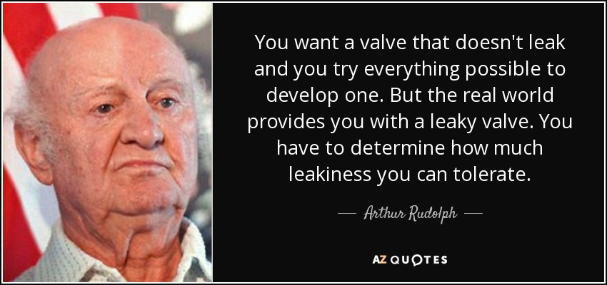 You want a valve that doesn't leak and you try everything possible to develop one. But the real world provides you with a leaky valve. You have to determine how much leakiness you can tolerate. - Arthur Rudolph