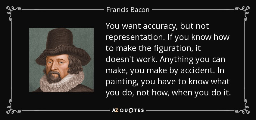 You want accuracy, but not representation. If you know how to make the figuration, it doesn't work. Anything you can make, you make by accident. In painting, you have to know what you do, not how, when you do it. - Francis Bacon