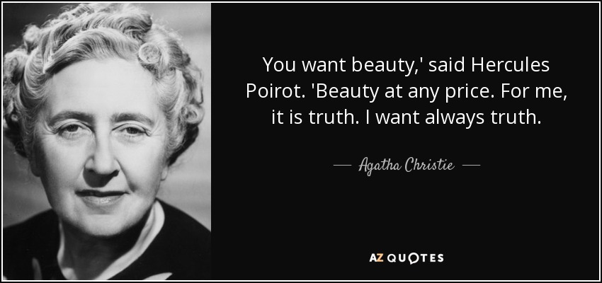 You want beauty,' said Hercules Poirot. 'Beauty at any price. For me, it is truth. I want always truth. - Agatha Christie