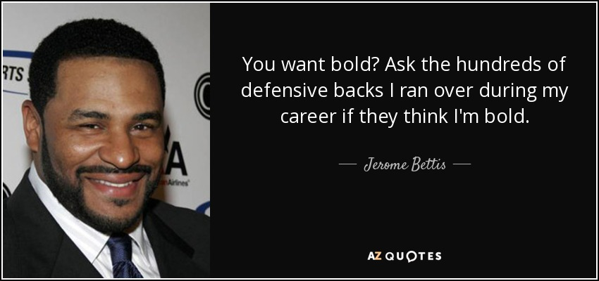 You want bold? Ask the hundreds of defensive backs I ran over during my career if they think I'm bold. - Jerome Bettis
