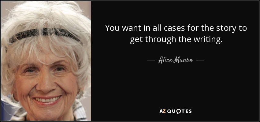 You want in all cases for the story to get through the writing. - Alice Munro