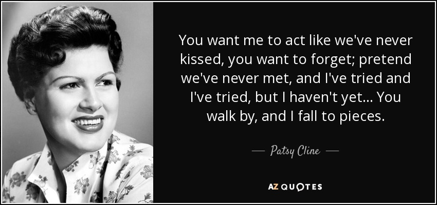 You want me to act like we've never kissed, you want to forget; pretend we've never met , and I've tried and I've tried, but I haven't yet... You walk by, and I fall to pieces. - Patsy Cline