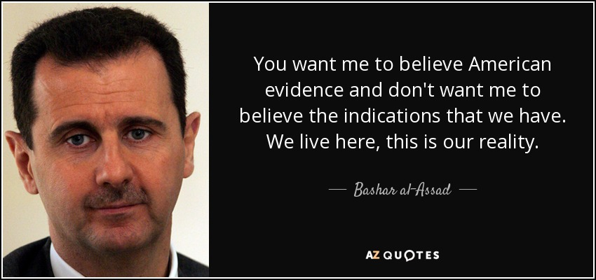 You want me to believe American evidence and don't want me to believe the indications that we have. We live here, this is our reality. - Bashar al-Assad