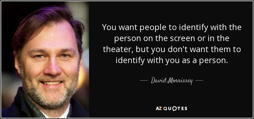 You want people to identify with the person on the screen or in the theater, but you don't want them to identify with you as a person. - David Morrissey