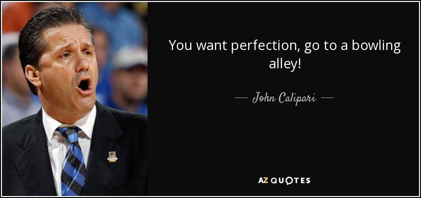 You want perfection, go to a bowling alley! - John Calipari