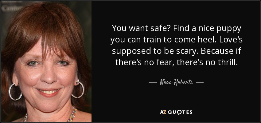 You want safe? Find a nice puppy you can train to come heel. Love's supposed to be scary. Because if there's no fear, there's no thrill. - Nora Roberts
