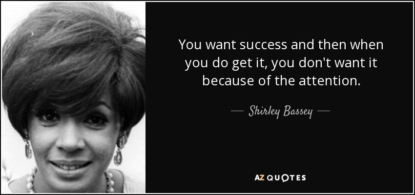 You want success and then when you do get it, you don't want it because of the attention. - Shirley Bassey