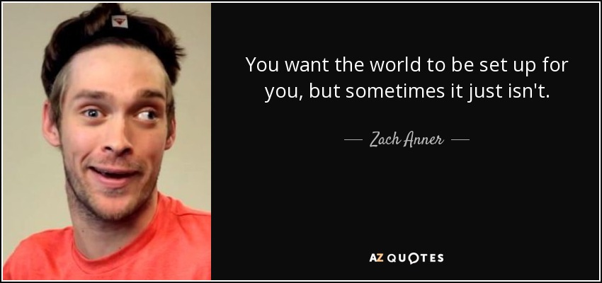 You want the world to be set up for you, but sometimes it just isn't. - Zach Anner