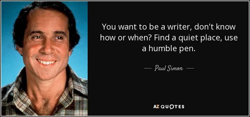 You want to be a writer, don't know how or when? Find a quiet place, use a humble pen. - Paul Simon