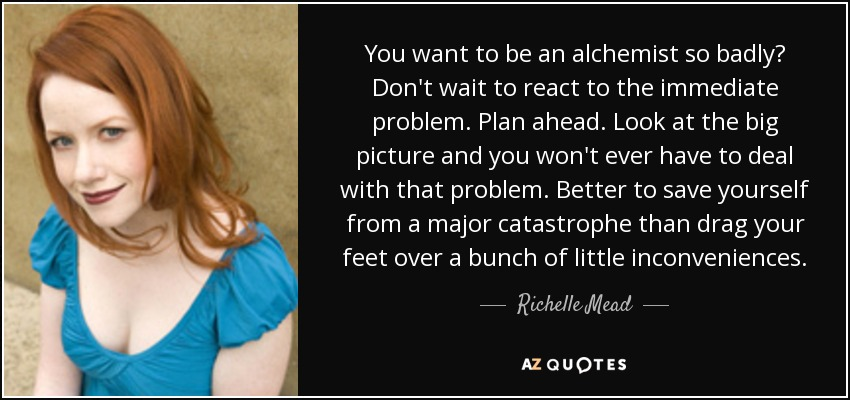 You want to be an alchemist so badly? Don't wait to react to the immediate problem. Plan ahead. Look at the big picture and you won't ever have to deal with that problem. Better to save yourself from a major catastrophe than drag your feet over a bunch of little inconveniences. - Richelle Mead