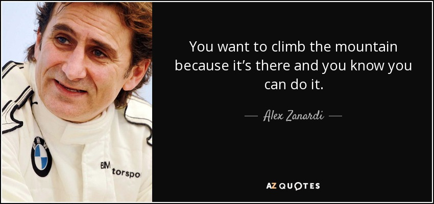 You want to climb the mountain because it's there and you know you can do it. - Alex Zanardi
