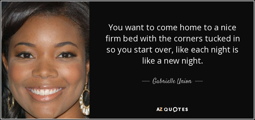 You want to come home to a nice firm bed with the corners tucked in so you start over, like each night is like a new night. - Gabrielle Union