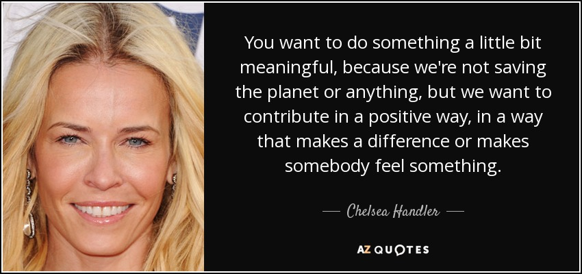 You want to do something a little bit meaningful, because we're not saving the planet or anything, but we want to contribute in a positive way, in a way that makes a difference or makes somebody feel something. - Chelsea Handler