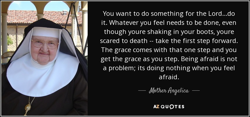 You want to do something for the Lord...do it. Whatever you feel needs to be done, even though youre shaking in your boots, youre scared to death -- take the first step forward. The grace comes with that one step and you get the grace as you step. Being afraid is not a problem; its doing nothing when you feel afraid. - Mother Angelica