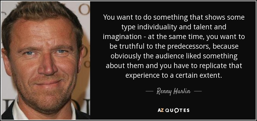 You want to do something that shows some type individuality and talent and imagination - at the same time, you want to be truthful to the predecessors, because obviously the audience liked something about them and you have to replicate that experience to a certain extent. - Renny Harlin