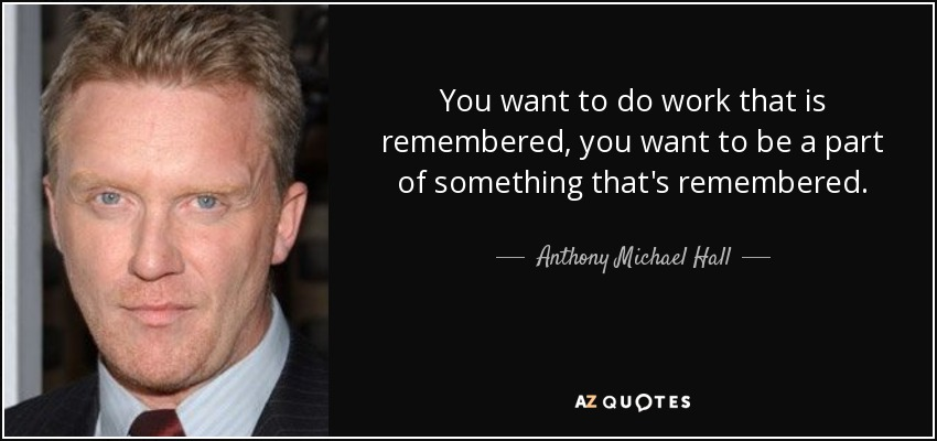 You want to do work that is remembered, you want to be a part of something that's remembered. - Anthony Michael Hall