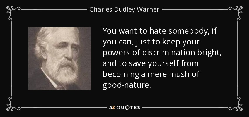 You want to hate somebody, if you can, just to keep your powers of discrimination bright, and to save yourself from becoming a mere mush of good-nature. - Charles Dudley Warner