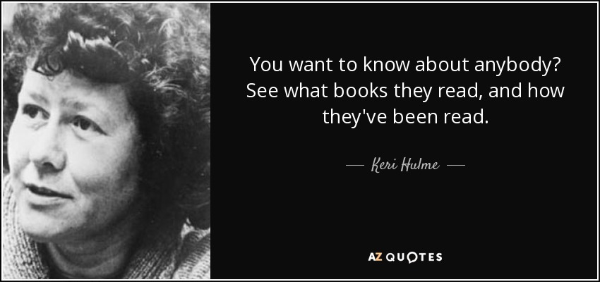 You want to know about anybody? See what books they read, and how they've been read. - Keri Hulme