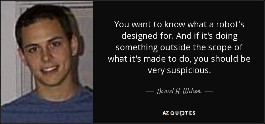You want to know what a robot's designed for. And if it's doing something outside the scope of what it's made to do, you should be very suspicious. - Daniel H. Wilson