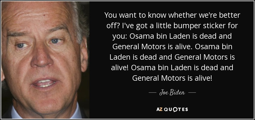 You want to know whether we're better off? I've got a little bumper sticker for you: Osama bin Laden is dead and General Motors is alive. Osama bin Laden is dead and General Motors is alive! Osama bin Laden is dead and General Motors is alive! - Joe Biden