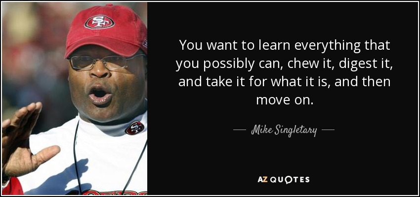 You want to learn everything that you possibly can, chew it, digest it, and take it for what it is, and then move on. - Mike Singletary