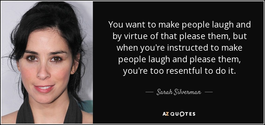 You want to make people laugh and by virtue of that please them, but when you're instructed to make people laugh and please them, you're too resentful to do it. - Sarah Silverman