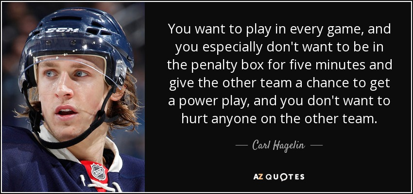 You want to play in every game, and you especially don't want to be in the penalty box for five minutes and give the other team a chance to get a power play, and you don't want to hurt anyone on the other team. - Carl Hagelin