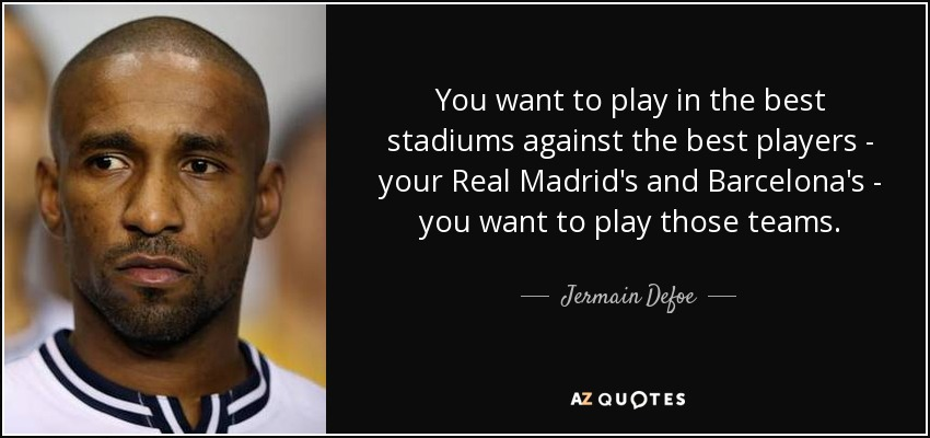 You want to play in the best stadiums against the best players - your Real Madrid's and Barcelona's - you want to play those teams. - Jermain Defoe