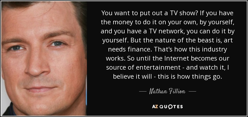 You want to put out a TV show? If you have the money to do it on your own, by yourself, and you have a TV network, you can do it by yourself. But the nature of the beast is, art needs finance. That's how this industry works. So until the Internet becomes our source of entertainment - and watch it, I believe it will - this is how things go. - Nathan Fillion