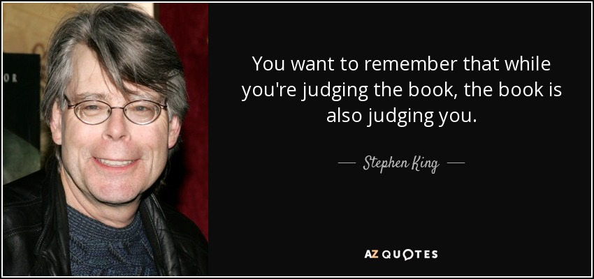 You want to remember that while you're judging the book, the book is also judging you. - Stephen King