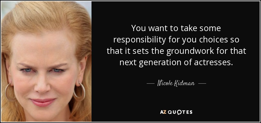 You want to take some responsibility for you choices so that it sets the groundwork for that next generation of actresses. - Nicole Kidman