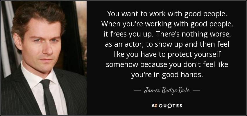 You want to work with good people. When you're working with good people, it frees you up. There's nothing worse, as an actor, to show up and then feel like you have to protect yourself somehow because you don't feel like you're in good hands. - James Badge Dale