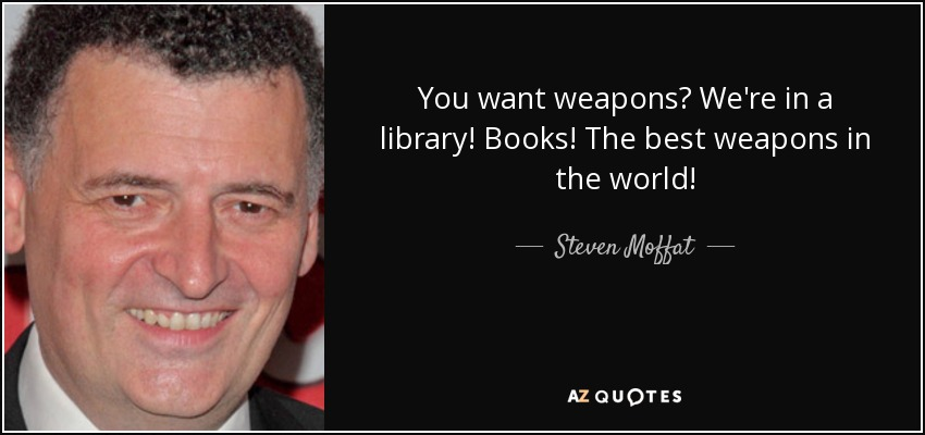 You want weapons? We're in a library! Books! The best weapons in the world! - Steven Moffat