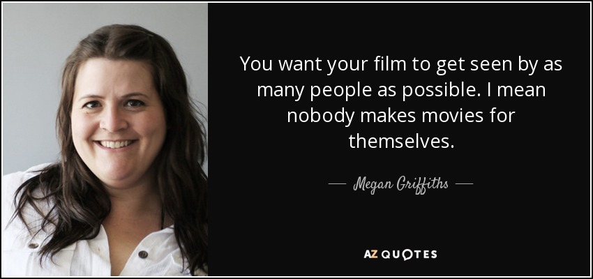 You want your film to get seen by as many people as possible. I mean nobody makes movies for themselves. - Megan Griffiths