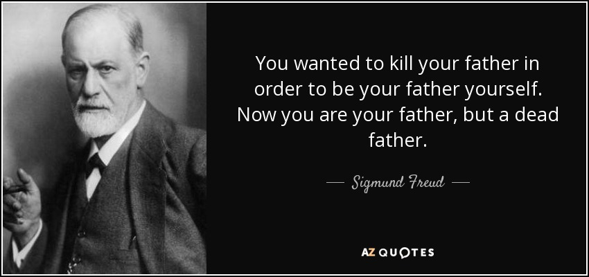 You wanted to kill your father in order to be your father yourself. Now you are your father, but a dead father. - Sigmund Freud
