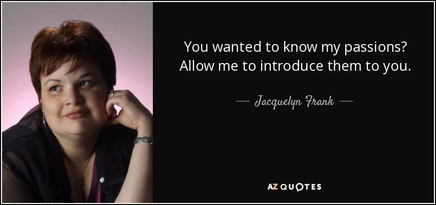 You wanted to know my passions? Allow me to introduce them to you. - Jacquelyn Frank
