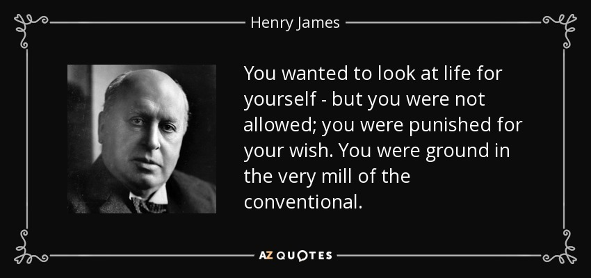 You wanted to look at life for yourself - but you were not allowed; you were punished for your wish. You were ground in the very mill of the conventional. - Henry James