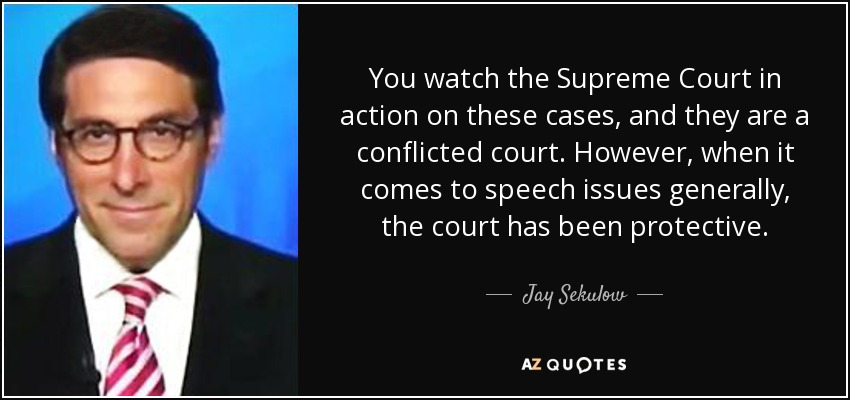 You watch the Supreme Court in action on these cases, and they are a conflicted court. However, when it comes to speech issues generally, the court has been protective. - Jay Sekulow