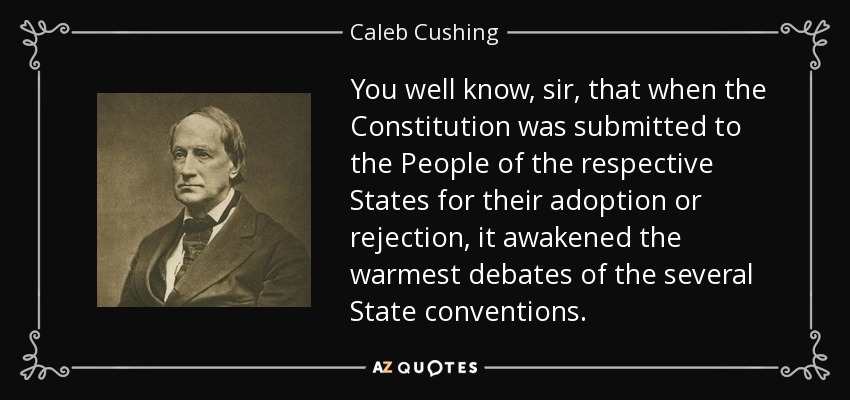 You well know, sir, that when the Constitution was submitted to the People of the respective States for their adoption or rejection, it awakened the warmest debates of the several State conventions. - Caleb Cushing