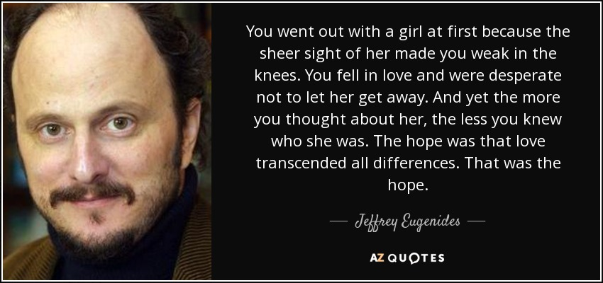 You went out with a girl at first because the sheer sight of her made you weak in the knees. You fell in love and were desperate not to let her get away. And yet the more you thought about her, the less you knew who she was. The hope was that love transcended all differences. That was the hope. - Jeffrey Eugenides