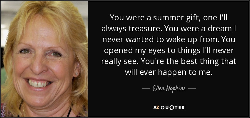 You were a summer gift, one I'll always treasure. You were a dream I never wanted to wake up from. You opened my eyes to things I'll never really see. You're the best thing that will ever happen to me. - Ellen Hopkins