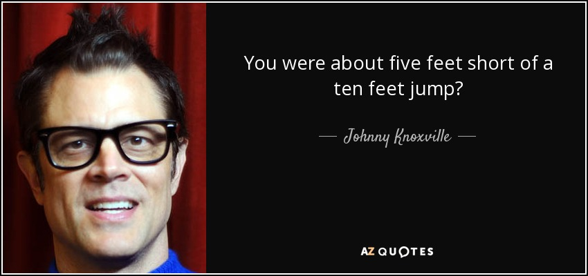 You were about five feet short of a ten feet jump? - Johnny Knoxville
