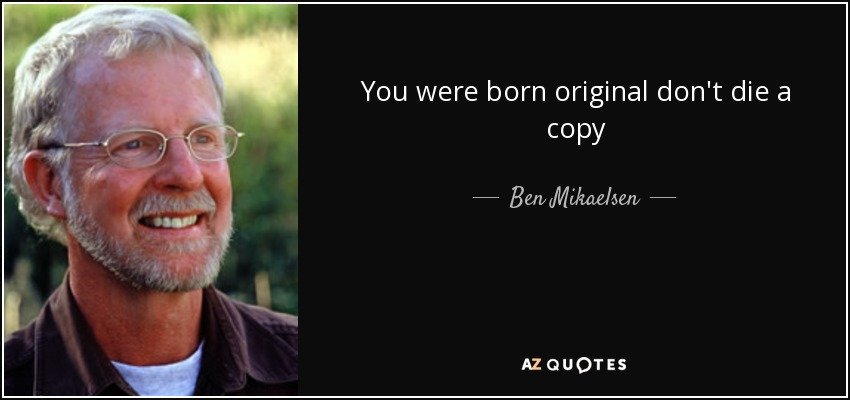 You were born original don't die a copy - Ben Mikaelsen